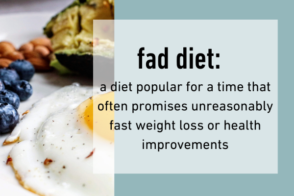 A fad diet is popular for a time and often promises unreasonably fast weight loss or health improvements